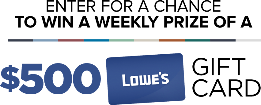 Enter for a chance to win a weekly prize of a $500 Lowe's gift card.