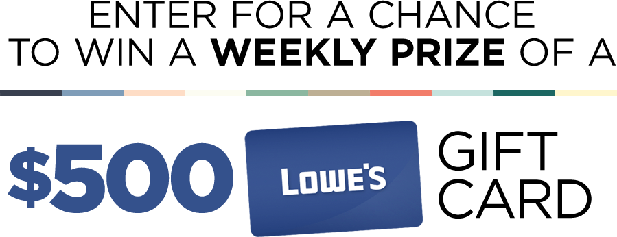 Enter for a chance to win a weekly prize of a $500 Lowes gift card.